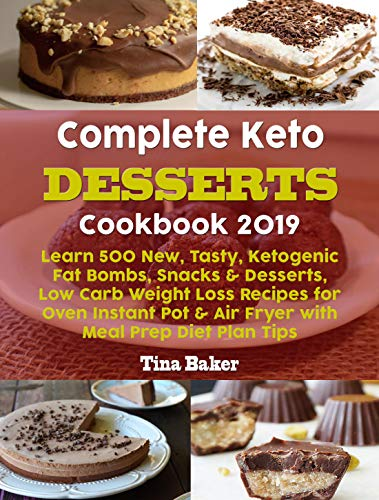 Complete Keto Desserts Cookbook 2019: Learn 500 New, Tasty, Ketogenic Fat Bombs, Snacks & Desserts, Low Carb Weight Loss Recipes for Oven Instant Pot & Air Fryer with Meal Prep Diet Plan Tips by Tina Baker