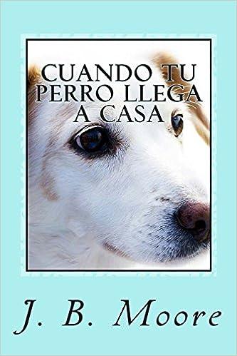 Cuando tu Perro Llega a Casa: Guía Práctica para Dueños Principiantes (Spanish Edition): J. B. Moore: 9781492845775: Amazon.com: Books