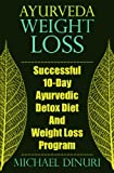 Ayurveda Weight Loss: Successful 10-Day Ayurvedic Detox Diet And Weight Loss Program (Ayurvedic Medicine, Ayurveda Diet, Ayurvedic Remedies, Weight ... Loss Maintenance, Detox Diet, Detox Cleans)