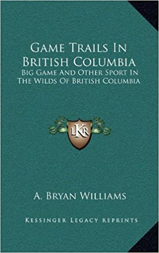 Game Trails In British Columbia: Big Game And Other Sport In The Wilds Of British Columbia