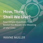 How, Then, Shall We Live?: Four Simple Questions That Reveal the Beauty and Meaning of Our Lives | Wayne Muller