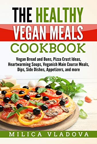 The Healthy Vegan Meals Cookbook: Vegan Bread and Buns, Pizza Crust Ideas, Heartwarming Soups, Veganish Main Course Meals, Dips, Side Dishes, Appetizers, ... more (The Healthy Vegan Cookbook Series 3)