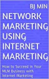 Network Marketing Using Internet Marketing: How to Succeed in Your MLM Business with Internet Marketing Pdf