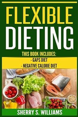 Flexible Dieting: GAPS Diet, Negative Calorie Diet (Gut Repair, Boost Metabolism, Superfoods, Permanent Fat Loss)