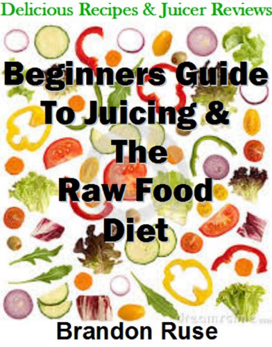 Beginner's Guide to the Raw Food Diet: All The Essentials You Need To Lose Weight & Feel Great by Brandon Ruse