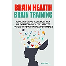 Brain Health Brain Training: How To Nurture And Nourish Your Brain For Top Performance In Every Aspect Of Your Life with Brain training and Brain Health