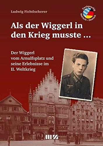 Als der Wiggerl in den Krieg musste ...: Der Wiggerl vom Arnulfsplatz und seine Erlebnisse im II. Weltkrieg
