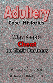 Adultery Case Histories: Why People  Cheat  on Their Partners by [Seiden MD, Othniel, Bilett PhD, Jane L.]