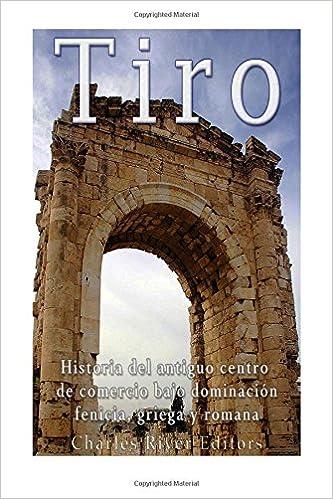 Tiro: Historia del antiguo centro de comercio bajo dominación fenicia, griega y romana (Spanish Edition): Charles River Editors: 9781545126462: Amazon.com: ...