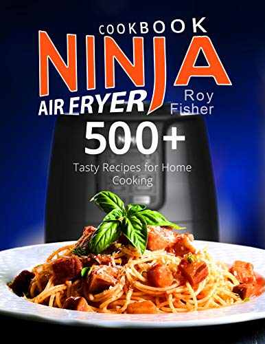 Ninja Air Fryer Cookbook: 500+ Tasty Recipes for Home Cooking by Roy Fisher