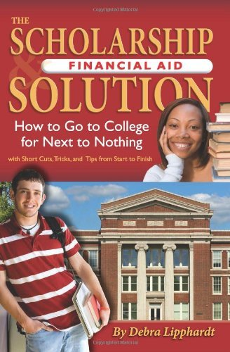 By Debra Lipphardt The Scholarship & Financial Aid Solution: How to Go to College for Next to Nothing with Short Cuts, [Paperback]