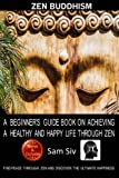 Zen Buddhism: A Beginner's Guide Book On Achieving A Healthy And Happy Life Through Zen: Find Peace Through Zen and Discover The Ultimate Happiness ... - Buddhism - Mindfulness Books) (Volume 1)