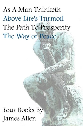 Read Online As A Man Thinketh, Above Life's Turmoil, The Path To Prosperity, The Way Of Peace, Four Books pdf