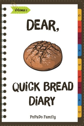 Dear, Quick Bread Diary: Make An Awesome Month With 31 Best Quick Bread Recipes! (Best Quick Breads, Tortilla Cookbook, Tortilla Recipe Book, Zucchini Cookbook, Zucchini Recipe Book,...) (Volume 1) by PuPaDo Family