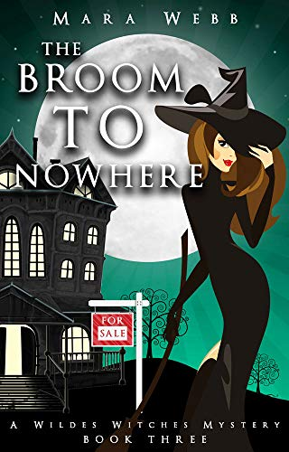 The Broom to Nowhere (A Wildes Witches Mystery Book 3) by [Webb, Mara]