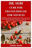 DR. SEBI CURE FOR GRAVES DISEASE FOR NOVICES: The