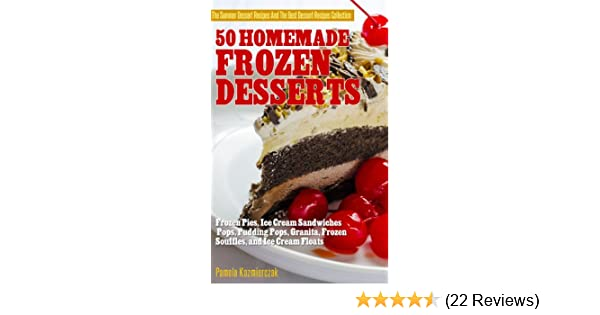 50 Homemade Frozen Desserts - Frozen Pies, Ice Cream Sandwiches, Pops, Pudding Pops, Granita, Frozen Souffles, and Ice Cream Floats (The Summer Dessert ... The Best Dessert Recipes Collection Book 9)
