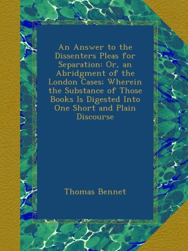 Download An Answer to the Dissenters Pleas for Separation: Or, an Abridgment of the London Cases; Wherein the Substance of Those Books Is Digested Into One Short and Plain Discourse ebook