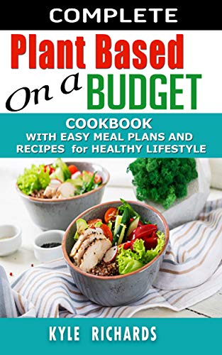 Complete Plant-Based on a budget  Cookbook: With Easy Meal Plans and Recipes for Healthy Lifestyle. by Kyle Richards