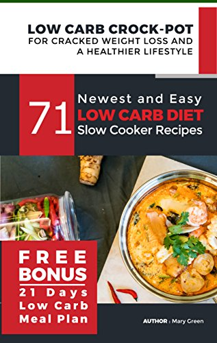 Low Carb Crock-Pot for Cracked Weight Loss and a Healthier Lifestyle: 71 Newest and Easy Low Carb Diet Slow Cooker Recipes (Free Bonus: 21 Days Low Carb Meal Plan)( Ketogenic Keto Paleo Atkins Diet) by Mary Green, Mary Healthy Foods Publishing Limited