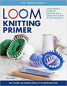 loom knitting primer second edition a beginners guide to knitting on a loom with over 35 fun projects no needle knits