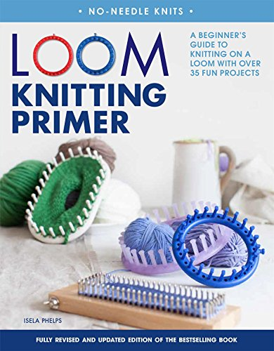 Loom Knitting Primer Second Edition: A Beginner#039s Guide to Knitting on a Loom with Over 35 Fun Projects NoNeedle Knits
