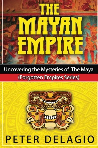 The Mayan Empire - Uncovering the Mysteries of The Maya (Forgotten Empires Series) (Volume 2)