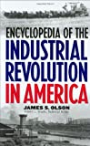Encyclopedia of the Industrial Revolution in America, James S. Olson, 0313308306