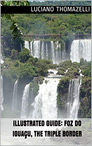 Illustrated Guide: Foz do Iguaçu, the triple border: Iguazu Falls (one of the Seven Wonders of Nature) Brazil, Paraguay and Argentina (Illustrated Guide of Travel)