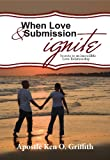 When Love and Submission Ignite (Secrets to an Incredible Love Relationship)