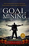 Goal Mining: The Guaranteed Step-By-Step Plan for Staking Your Claim to Prosperity