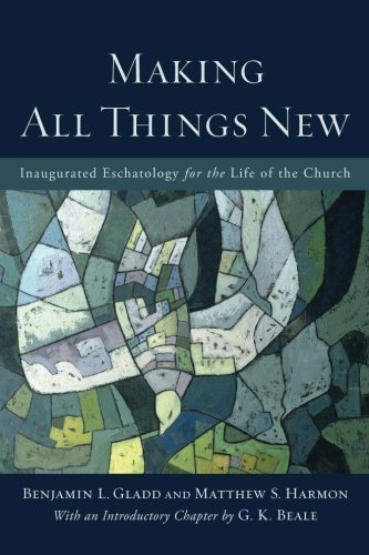 Making All Things New: Inaugurated Eschatology for the Life of the Church by Benjamin L. Gladd (2016-03-15)