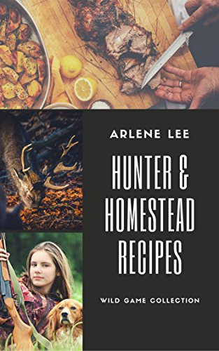 Hunter and Homestead Game Recipes: How to Cook Venison, Raccoon, Opossum, Rabbit, Squirrel, and Guinea Hen (Wild Game Collection Book 2) by [Lee, Arlene]