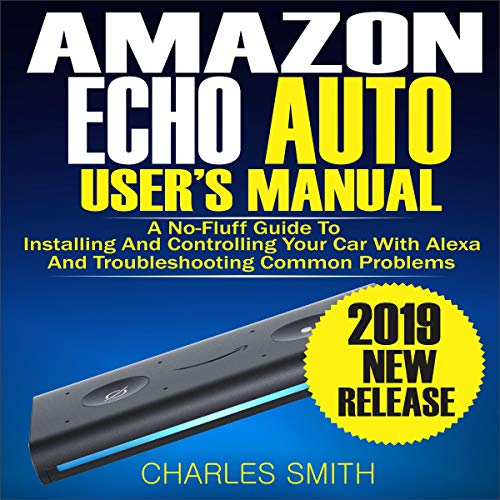 Amazon Echo Auto User's Manual: A No-Fluff Guide to Installing and Controlling Your Car with Alexa and Troubleshooting Common Problems