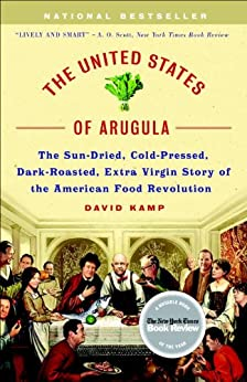 The United States of Arugula: The Sun Dried, Cold Pressed, Dark Roasted, Extra Virgin Story of the American Food Revolution by [Kamp, David]