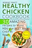 Healthy Chicken Cookbook. 30 Amazing Recipes to Make YOU the Best Meat Chef in Town (Healthy Eating) (Volume 5)