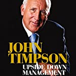 Upside Down Management: A Common-Sense Guide to Better Business | John Timpson