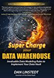 Super Charge Your Data Warehouse: Invaluable Data Modeling Rules to Implement Your Data Vault (Data Warehouse Architecture Book 1) (English Edition)