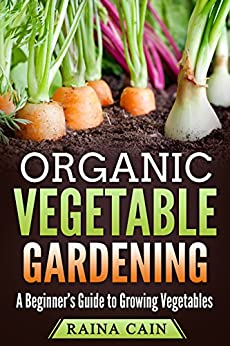 Organic Vegetable Gardening: A Beginner's Guide to Growing Vegetables by [Cain, Raina]