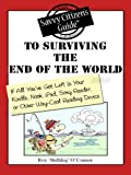 The Savvy Citizen's Guide to Surviving the End of the World If All You've Got Left is Your Kindle, Nook, iPad, Sony Reader, or other Way-Cool Reading Device (The Savvy Citizen's Guides)
