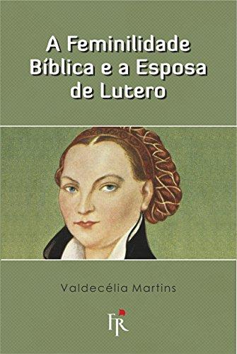 A Feminilidade Bíblica E A Esposa De Lutero Ebook Valdecélia