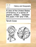 A View of the United States of America, in a Series of Papers, Written Between the Years 1787 And 1794;, Tench Coxe, 1140710125