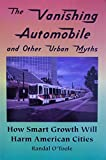 The Vanishing Automobile and Other Urban Myths: How Smart Growth Will Harm American Cities