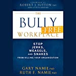 The Bully-Free Workplace: Stop Jerks, Weasels, and Snakes from Killing Your Organization | Gary Namie,Ruth F. Namie