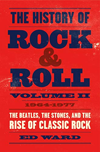 The History of Rock & Roll, Volume 2: 1964-1977: The Beatles, the Stones, and the Rise of Classic Rock (Rock Music Styles A History)
