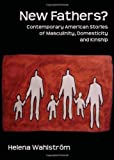 New Fathers? Contemporary American Stories of Masculinity, Domesticity and Kinship, Helena Wahlstrom, 1443825549