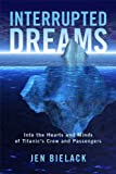 Interrupted Dreams: Into the Hearts and Minds of Titanic's Crew and Passengers