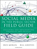 Social Media in the Public Sector Field Guide : Designing and Implementing Strategies and Policies, Mergel, Ines and Greeves, Bill, 1118109937