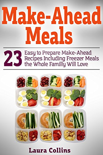 Make-Ahead Meals : 23 Easy to Prepare Make-Ahead Recipes Including Freezer Meals the Whole Familly Will Love by Laura Collins