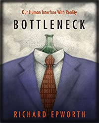 Bottleneck - Our human interface with reality: The disturbing and exciting implications of its true nature